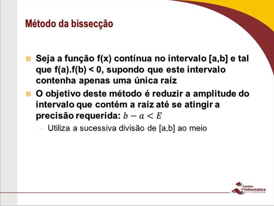 Método da bissecção Seja a função f(x) contínua no intervalo [a,b] e tal que f(a).f(b) < 0, supondo que este intervalo contenha apenas uma única raíz.